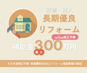 2019年度補正予算 長期優良住宅化リフォーム推進事業で補助金最大300万円